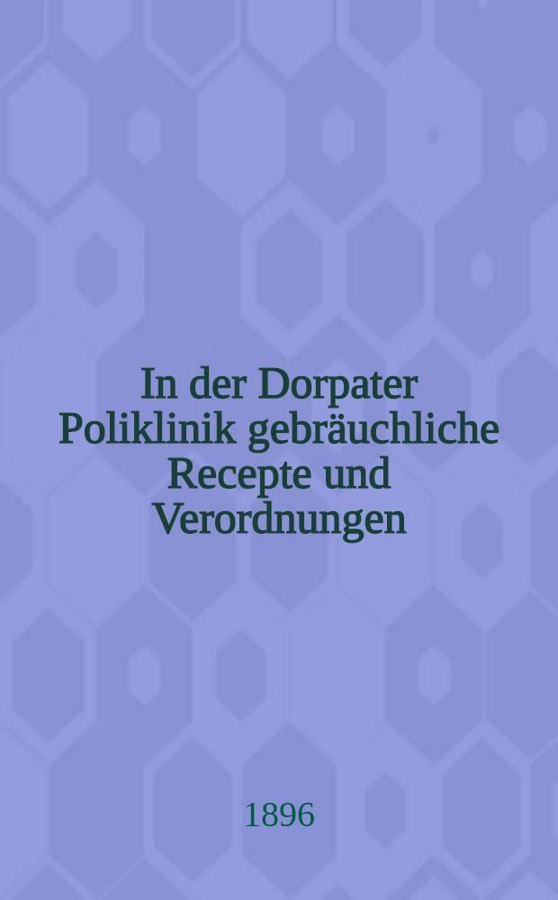 In der Dorpater Poliklinik gebräuchliche Recepte und Verordnungen
