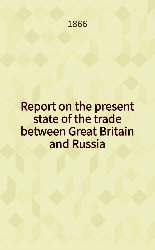 Report on the present state of the trade between Great Britain and Russia