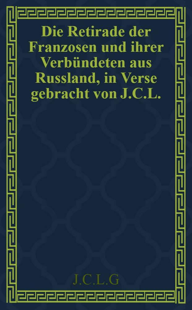 Die Retirade der Franzosen und ihrer Verbündeten aus Russland, in Verse gebracht von J.C.L.