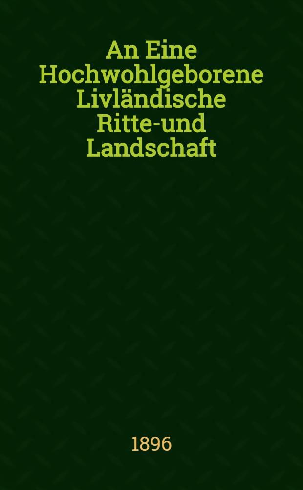 An Eine Hochwohlgeborene Livländische Ritter- und Landschaft