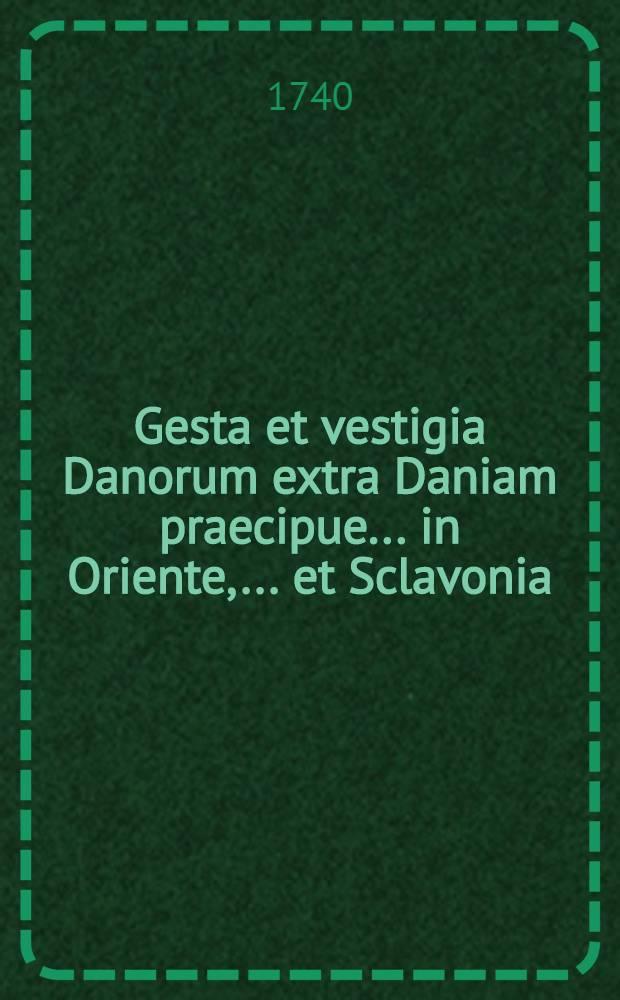 Gesta et vestigia Danorum extra Daniam praecipue... in Oriente, ... et Sclavonia