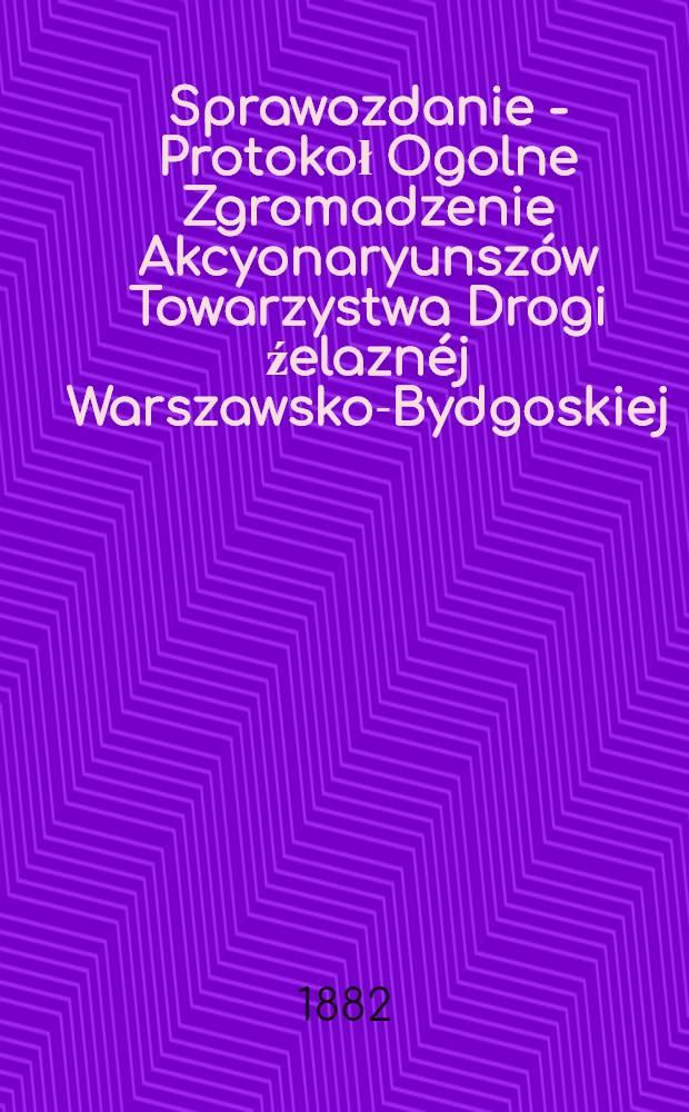 Sprawozdanie - Protokoł Ogolne Zgromadzenie Akcyonaryunszów Towarzystwa Drogi źelaznéj Warszawsko-Bydgoskiej