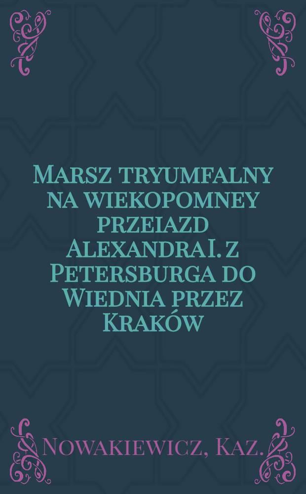 Marsz tryumfalny na wiekopomney przeiazd Alexandra I. z Petersburga do Wiednia przez Kraków : Pièce de vers