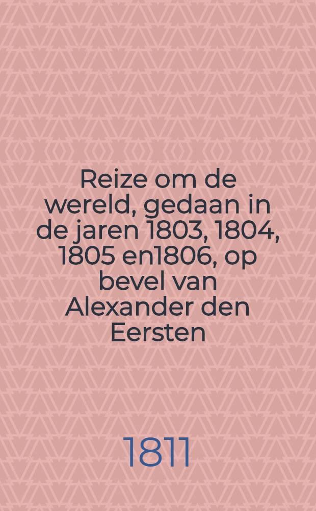 Reize om de wereld, gedaan in de jaren 1803, 1804, 1805 en1806, op bevel van Alexander den Eersten : Uit het Hoogduitsch
