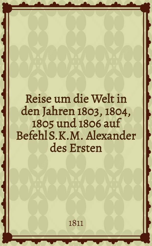 Reise um die Welt in den Jahren 1803, 1804, 1805 und 1806 auf Befehl S.K.M. Alexander des Ersten