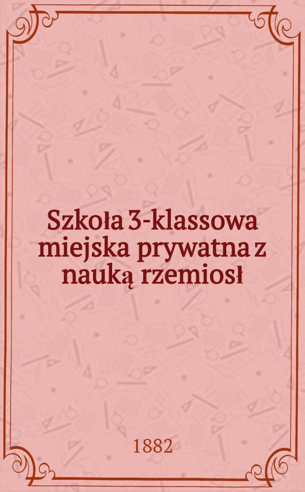Szkoła 3-klassowa miejska prywatna z nauką rzemiosł : Sprawozdanie za rok szkolny 1881/2