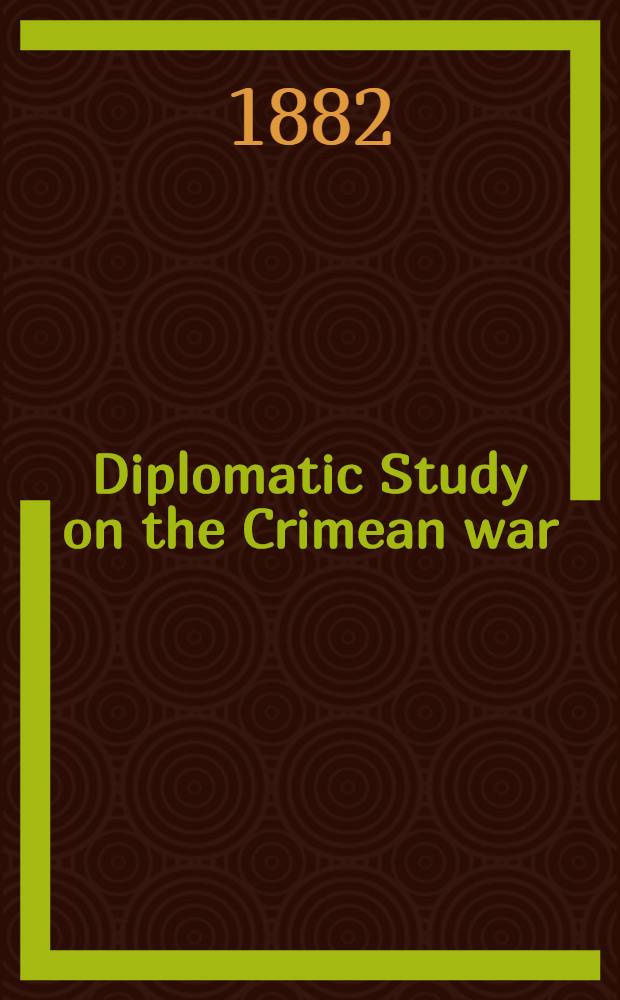 Diplomatic Study on the Crimean war (1852 to 1856) : Russian official publication. Vol.1