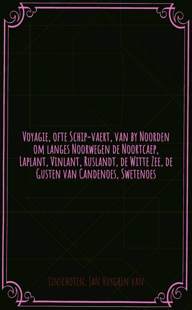 Voyagie, ofte Schip-vaert, van by Noorden om langes Noorwegen de Noortcaep, Laplant, Vinlant, Ruslandt, de Witte Zee, de Gusten van Candenoes, Swetenoes, Pitzora, etc. : Anno 1594. eñ 1595