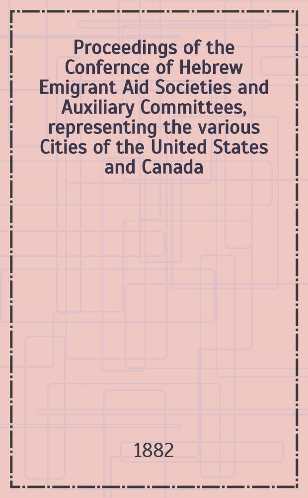 Proceedings of the Confernce of Hebrew Emigrant Aid Societies and Auxiliary Committees, representing the various Cities of the United States and Canada, at New York, June 4-th 1882