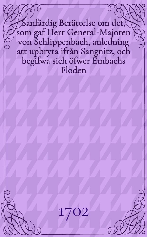 Sanfärdig Berättelse om det, som gaf Herr General-Majoren von Schlippenbach, anledning att upbryta ifrån Sangnitz, och begifwa sich öfwer Embachs Floden