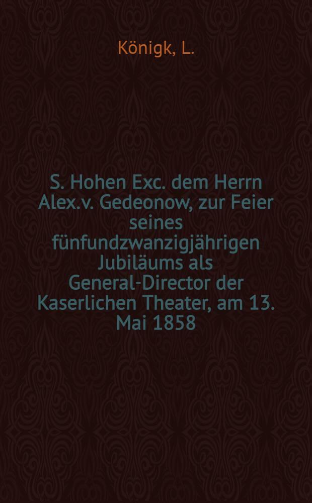 S. Hohen Exc. dem Herrn Alex. v. Gedeonow, zur Feier seines fünfundzwanzigjährigen Jubiläums als General-Director der Kaserlichen Theater, am 13. Mai 1858 : Pièce de vers