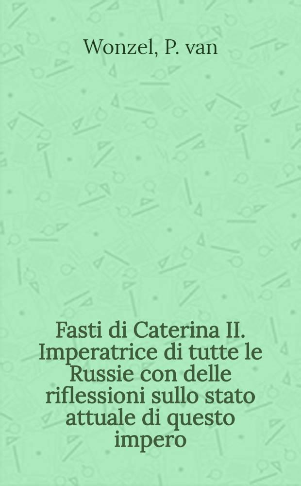 Fasti di Caterina II. Imperatrice di tutte le Russie con delle riflessioni sullo stato attuale di questo impero
