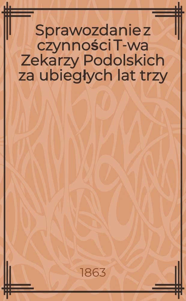 Sprawozdanie z czynności T-wa Zekarzy Podolskich za ubiegłych lat trzy