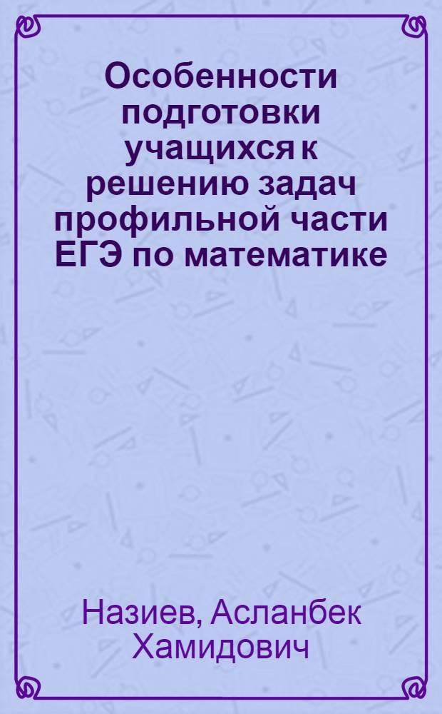 Особенности подготовки учащихся к решению задач профильной части ЕГЭ по математике : учебно-методическое пособие