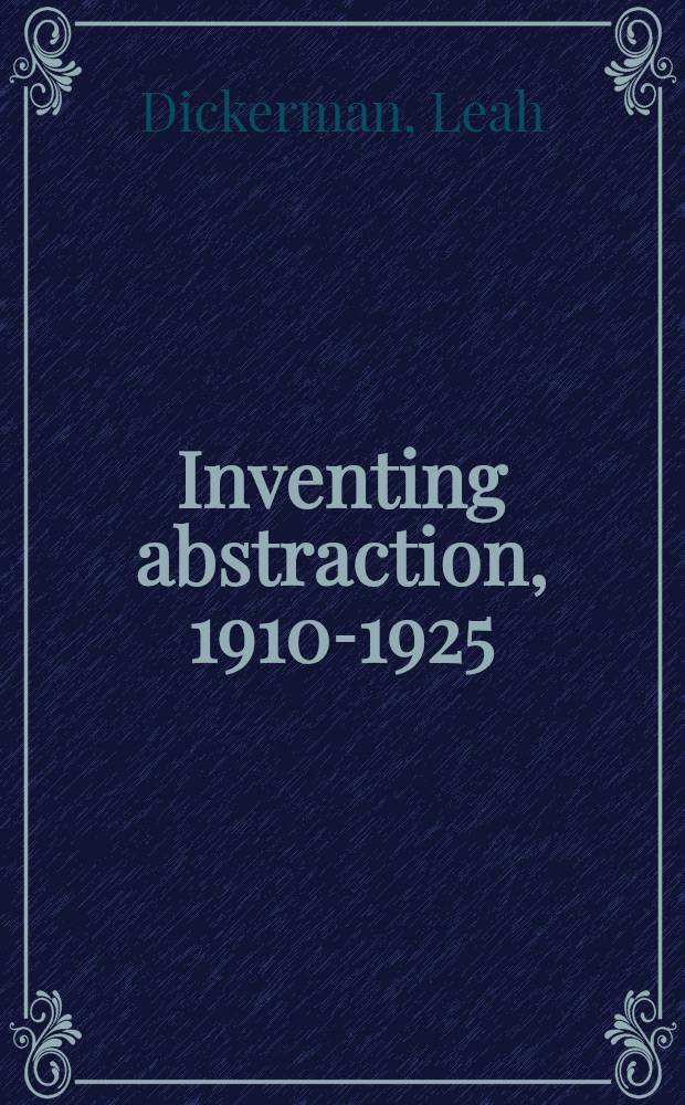 Inventing abstraction, 1910-1925 : how a radical idea changed modern art : published in conjunction with the Exhibition Inventing abstraction , 1910-1925 at the Museum of modern art, New York, December 23, 2012 - April 15, 2013 = Изобретение абстракции