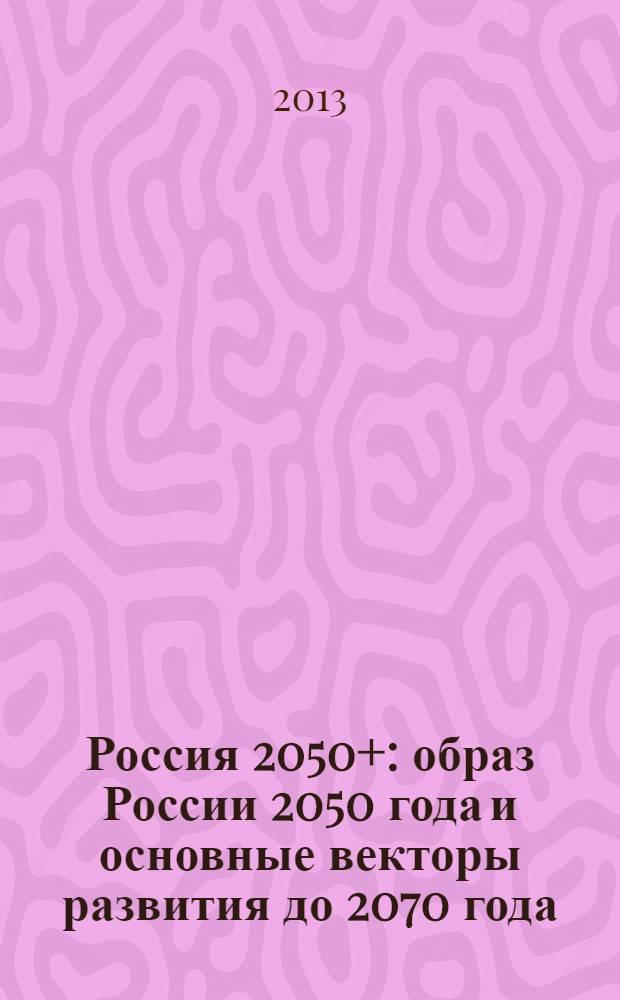 Россия 2050+ : образ России 2050 года и основные векторы развития до 2070 года : (по материалам круглых столов)