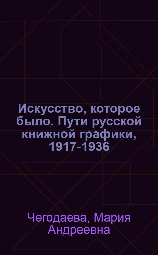 Искусство, которое было. Пути русской книжной графики, 1917-1936