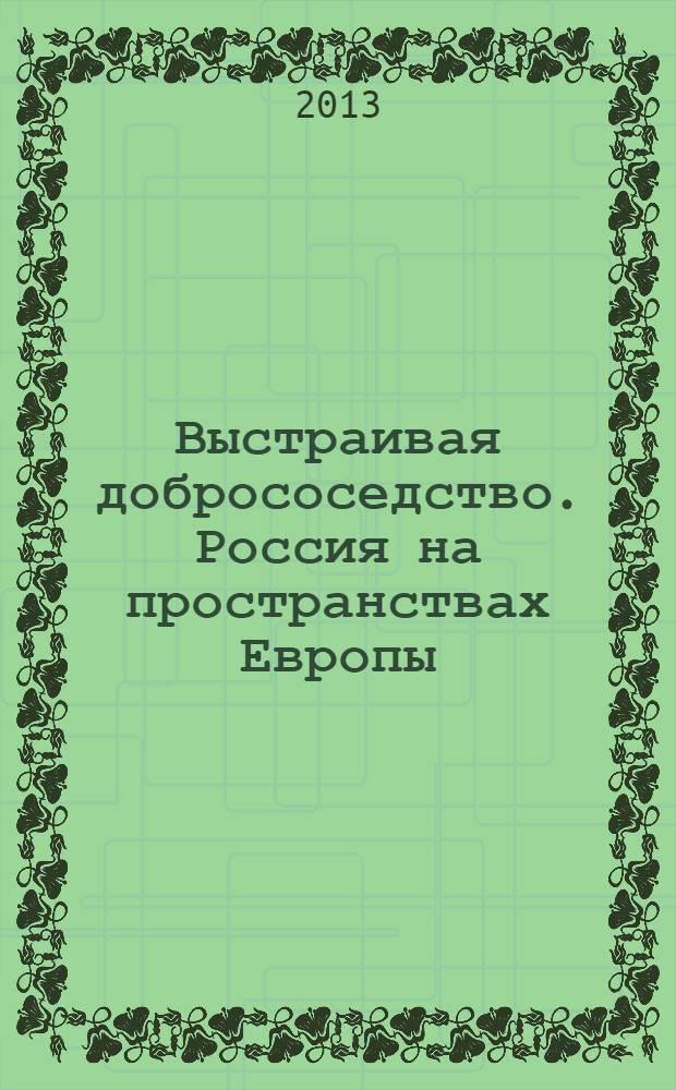 Выстраивая добрососедство. Россия на пространствах Европы : сборник