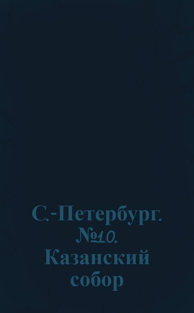 С.-Петербург. № 10. Казанский собор = St.-Pétersbourg. Cathédrale de Kasan : открытое письмо