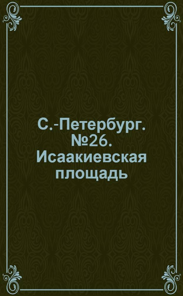 С.-Петербург. № 26. Исаакиевская площадь = St.-Pétersbourg. La place d'Isaac : открытое письмо