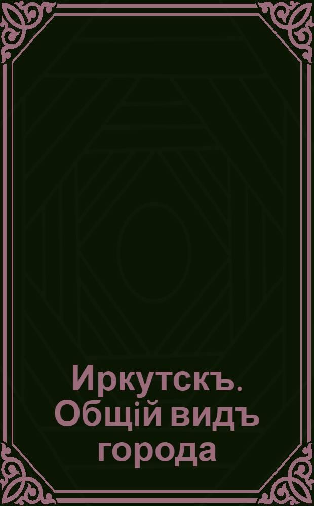 Иркутскъ. Общiй видъ города
