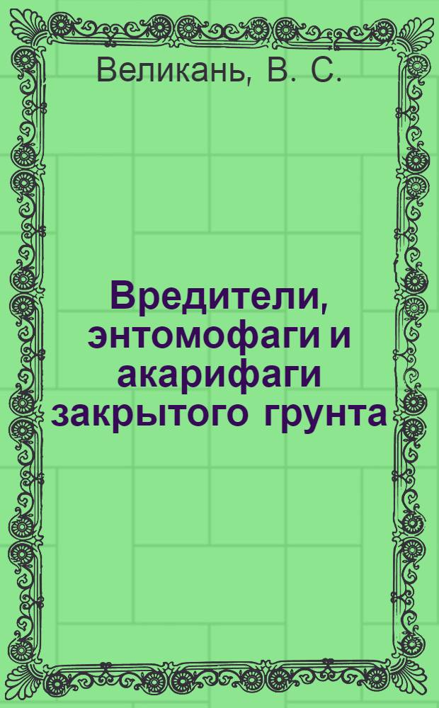 Вредители, энтомофаги и акарифаги закрытого грунта : (Ил. пособие)