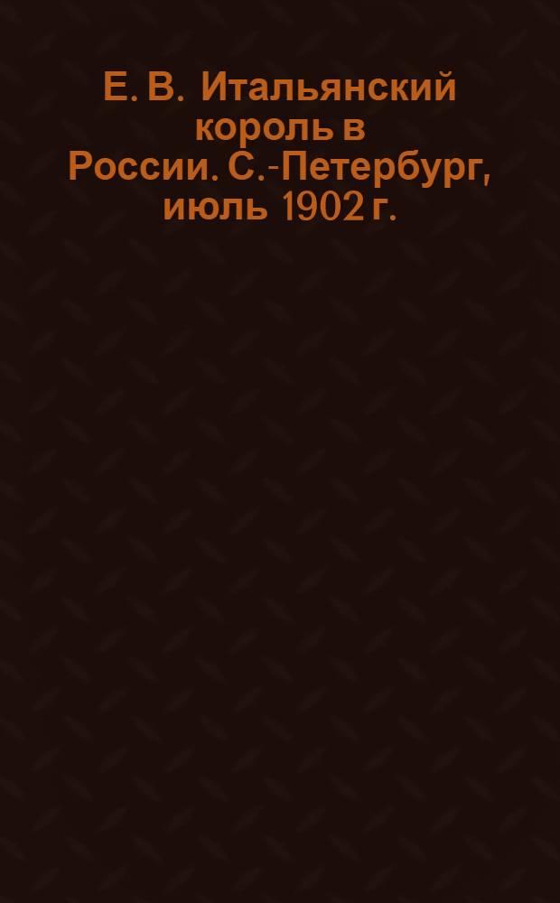 Е. В. Итальянский король в России. С.-Петербург, июль 1902 г. = Il Re d'Italia in Russia. Pietroburgo, Luglio 1902 : открытое письмо