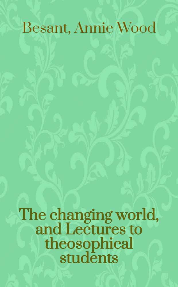 The changing world, and Lectures to theosophical students : fifteen lectures delivered in London during May, June, and July 1909