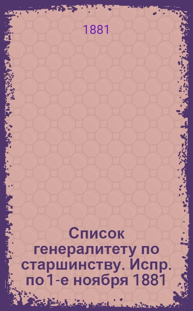 Список генералитету по старшинству. Испр. по 1-е ноября [1881] : Испр. по 1-е ноября [1881]