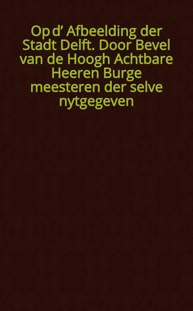 Op d' Afbeelding der Stadt Delft. Door Bevel van de Hoogh Achtbare Heeren Burge meesteren der selve nytgegeven