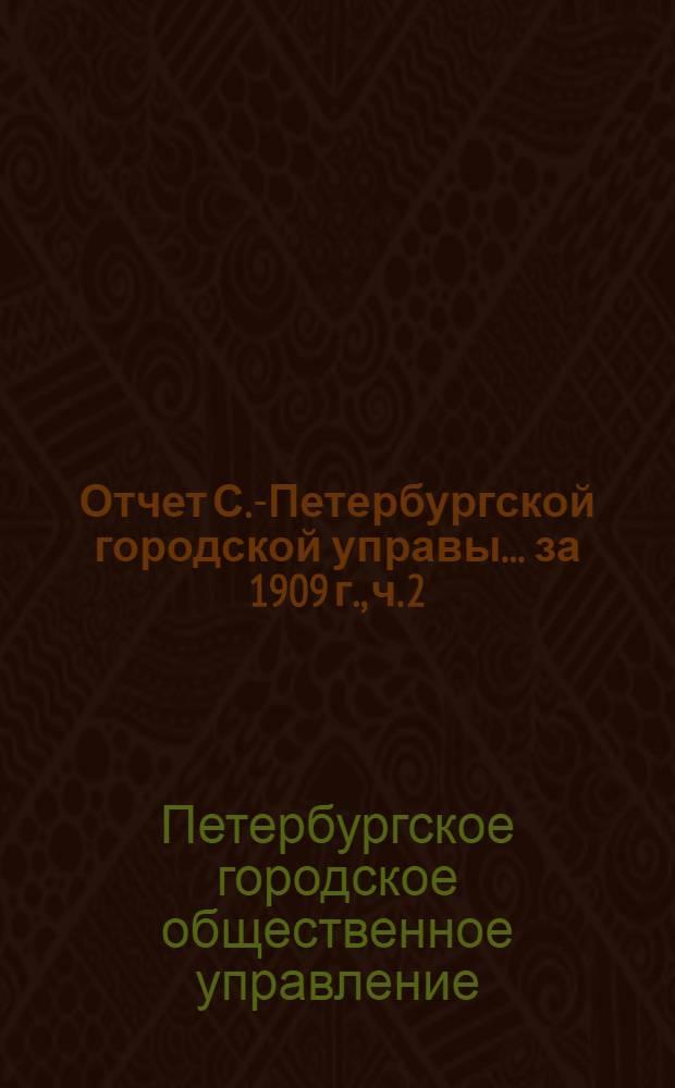 Отчет С.-Петербургской городской управы... ... за 1909 г., ч. 2