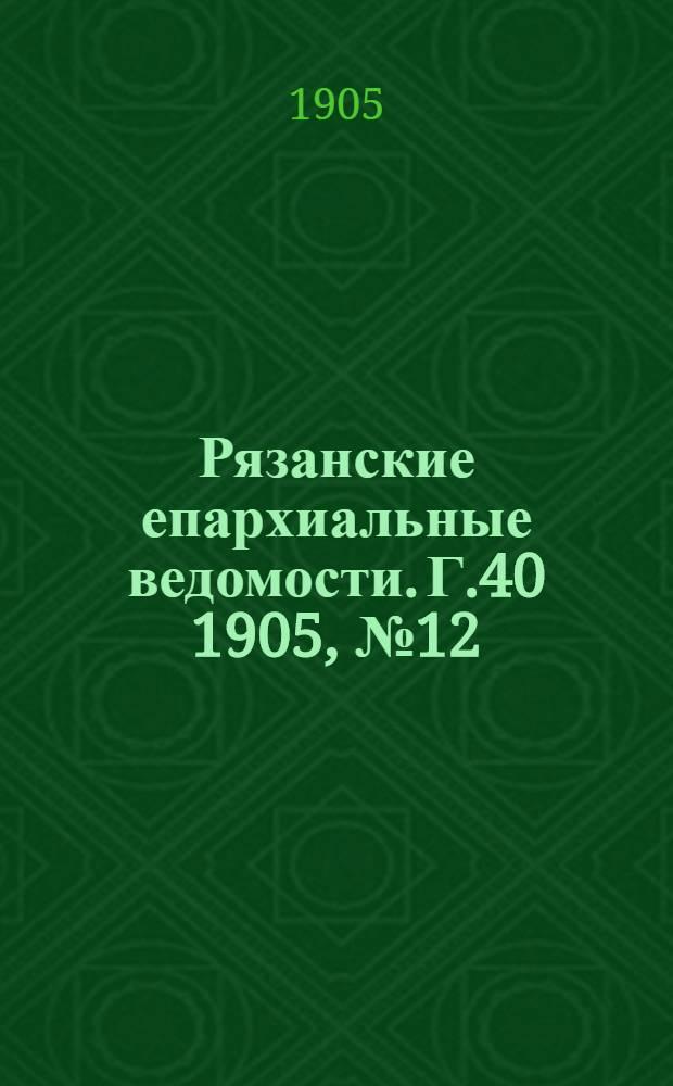 Рязанские епархиальные ведомости. Г.40 1905, № 12 : Г.40 1905, № 12