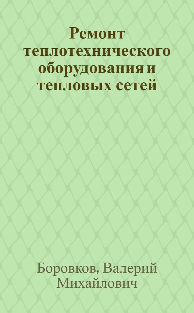 Ремонт теплотехнического оборудования и тепловых сетей : учебник для использования в учебном процессе образовательных учреждений, реализующих программы среднего профессионального образования