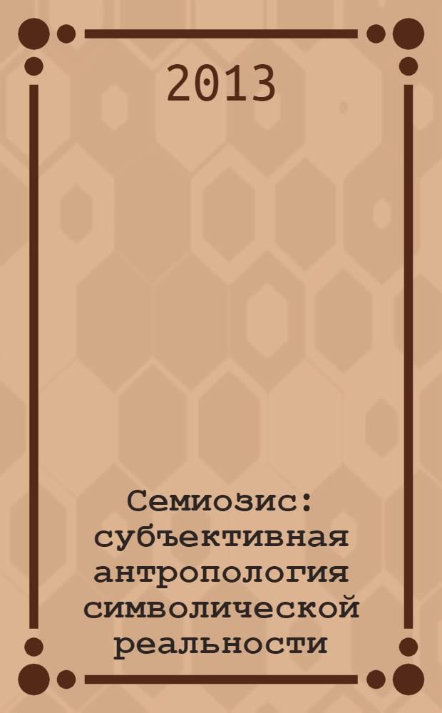 Семиозис : субъективная антропология символической реальности