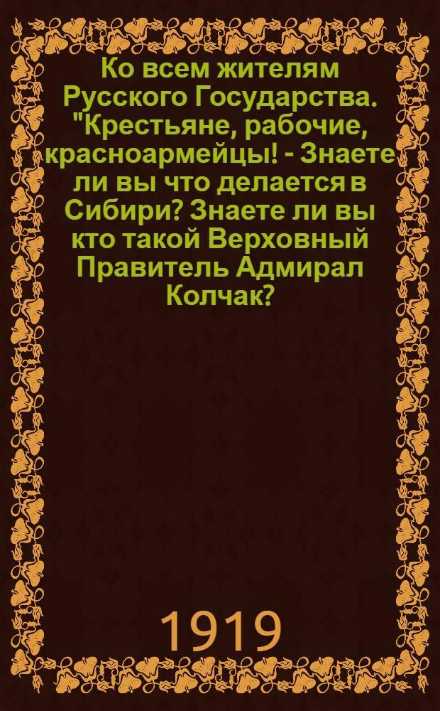 """Ко всем жителям Русского Государства. """"Крестьяне, рабочие, красноармейцы! - Знаете ли вы что делается в Сибири? Знаете ли вы кто такой Верховный Правитель Адмирал Колчак?..."""""""