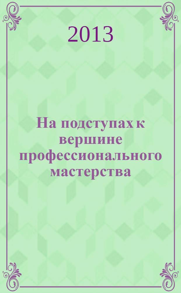 На подступах к вершине профессионального мастерства : сборник материалов городской студенческой научно-практической конференции Москва, 19 апреля 2013 г.