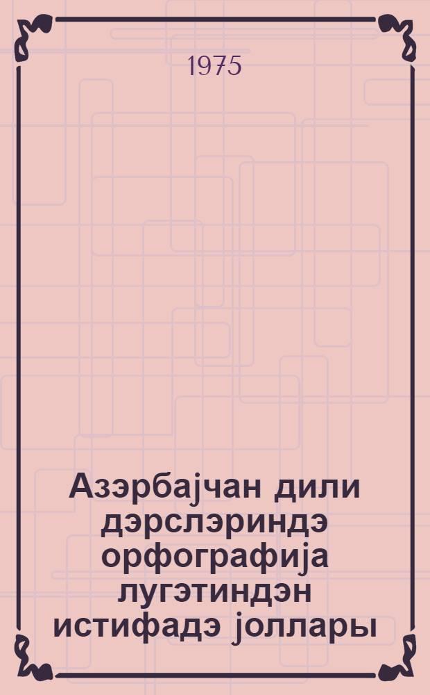 Азэрбаjчан дили дэрслэриндэ орфографиjа лугэтиндэн истифадэ jоллары : методик мэктуб = Пути использования орфографического словаря на уроках азербайджанского языка