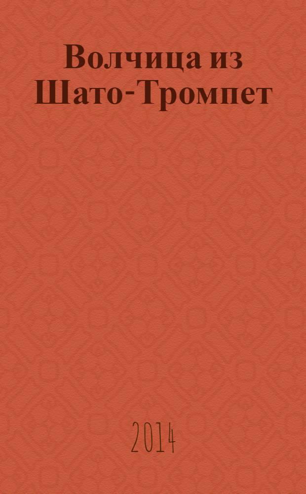 Волчица из Шато-Тромпет : роман