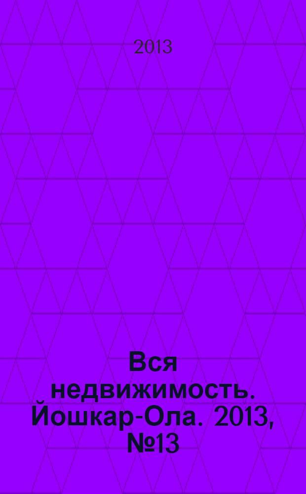 Вся недвижимость. Йошкар-Ола. 2013, № 13 (13), ч. 1