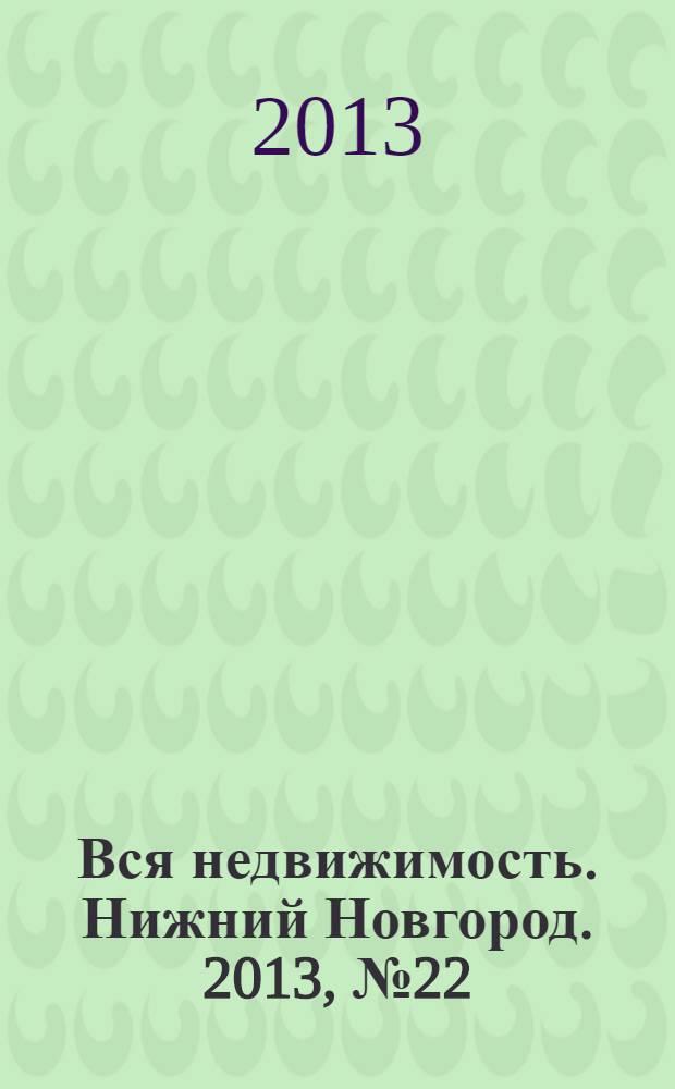 Вся недвижимость. Нижний Новгород. 2013, № 22 (382)