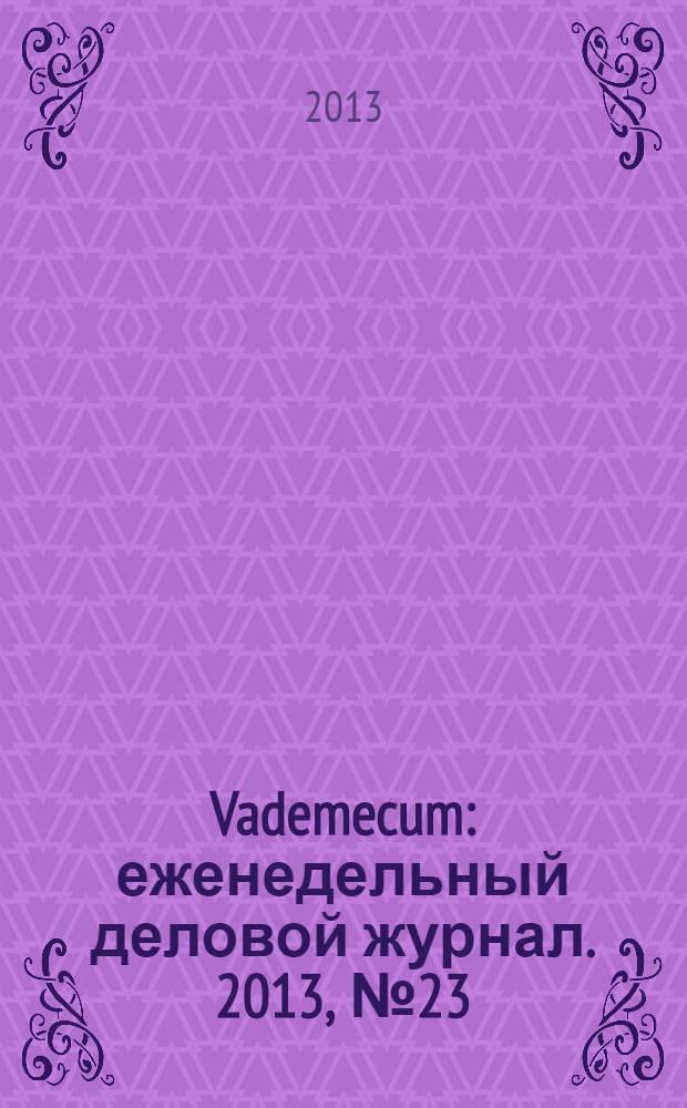 Vademecum : еженедельный деловой журнал. 2013, № 23