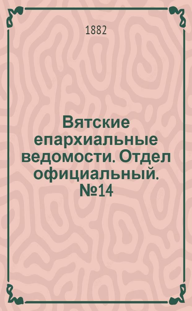 Вятские епархиальные ведомости. Отдел официальный. № 14 (16 июля 1882 г.)