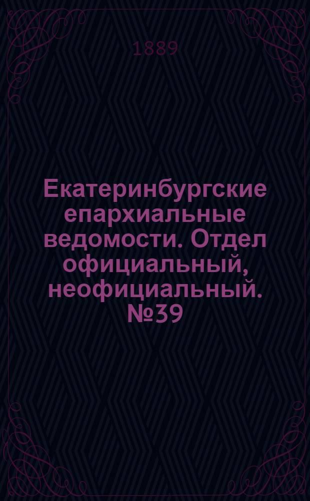 Екатеринбургские епархиальные ведомости. Отдел официальный, неофициальный. № 39 (7 октября 1889 г.)