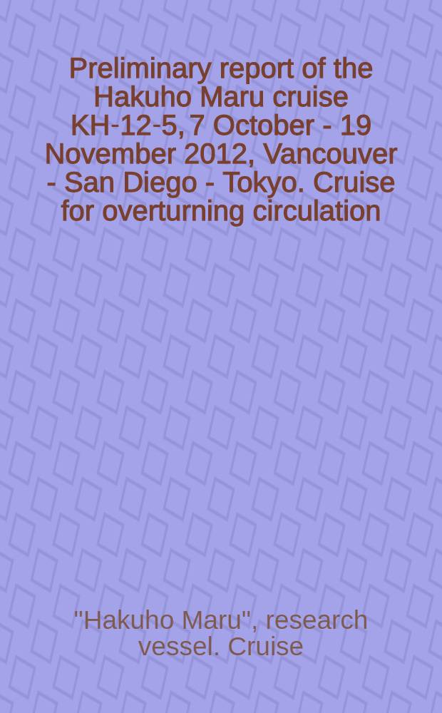 """Preliminary report of the Hakuho Maru cruise KH-12-5, 7 October - 19 November 2012, Vancouver - San Diego - Tokyo. Cruise for overturning circulation, turbulence, and subduction in the northeastern North Pacific = Предварительный доклад о плавании н/и судна """"Хакухо Мару"""" :"""