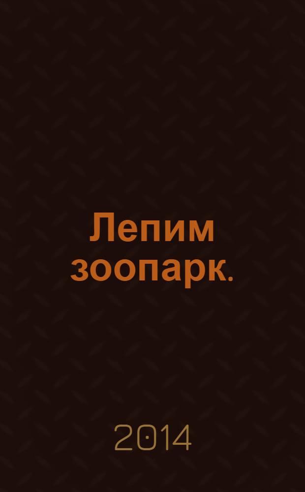 Лепим зоопарк. : пошаговый мастер-класс : для детей младше 6 лет