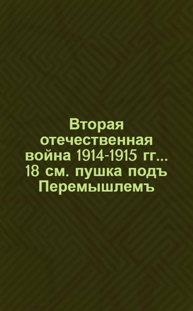 Вторая отечественная война 1914-1915 гг.. 18 см. пушка подъ Перемышлемъ : открытое письмо