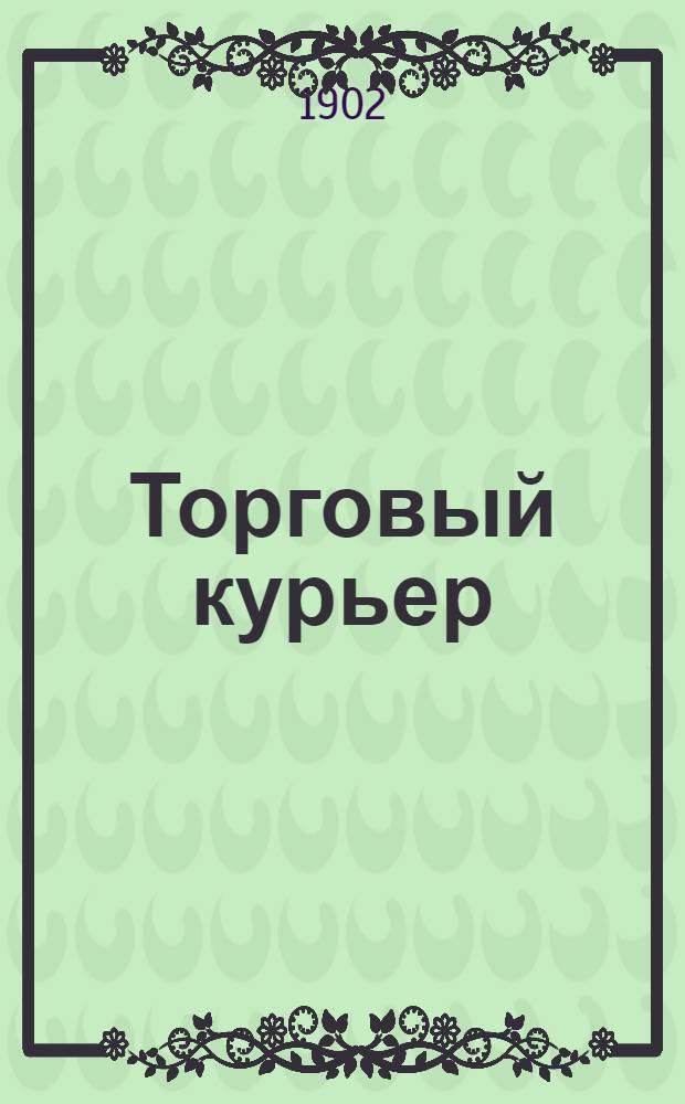 Торговый курьер : Ежедн. изд., посвящ. вопр. экон. жизни, торговли, пром-сти, финансов и биржи