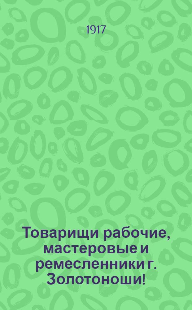 Товарищи рабочие, мастеровые и ремесленники г. Золотоноши! : Воззвание