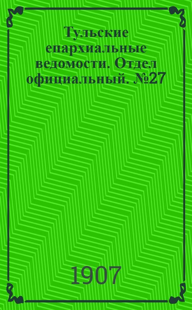 Тульские епархиальные ведомости. Отдел официальный. № 27 (16 июля 1907 г.)