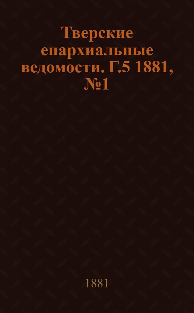 Тверские епархиальные ведомости. Г.5 1881, № 1 (офиц. ч.)